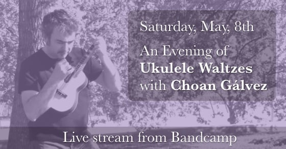 Announcement of An Evening of Ukulele Waltzes with Choan Gálvez on May, 8th, 2021
